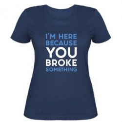 Женская футболка I'm here because you broke something