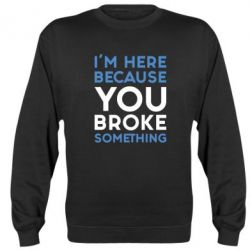 Реглан (свитшот) I'm here because you broke something