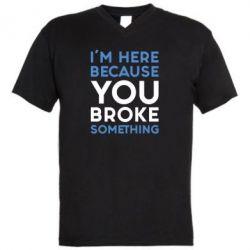 Мужская футболка  с V-образным вырезом I'm here because you broke something