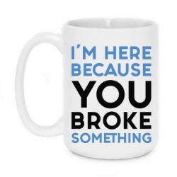 Кружка 420ml I'm here because you broke something