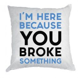 Подушка I'm here because you broke something