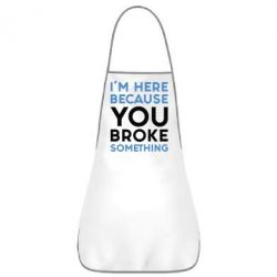 Фартук I'm here because you broke something