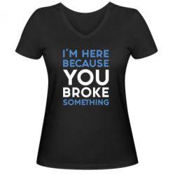 Женская футболка с V-образным вырезом I'm here because you broke something