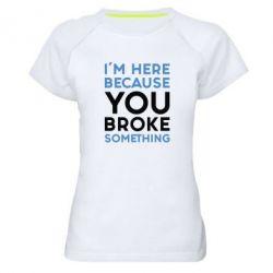 Женская спортивная футболка I'm here because you broke something