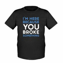 Детская футболка I'm here because you broke something