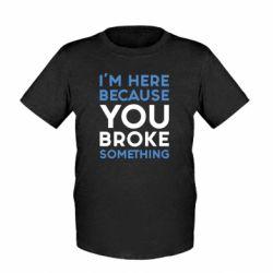 Детская футболка I'm here because you broke something