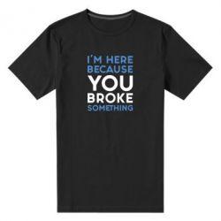 Мужская стрейчевая футболка I'm here because you broke something