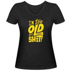 Женская футболка с V-образным вырезом I'm too old for this shit - FatLine