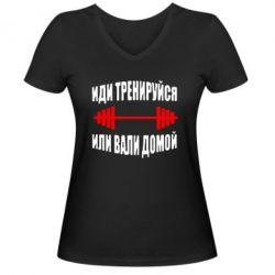 Женская футболка с V-образным вырезом Иди тренеруйся или вали домой! - FatLine