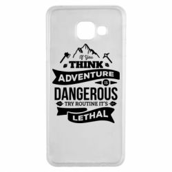 Чохол для Samsung A3 2016 If you think adventure is dangerous try routine it's lethal