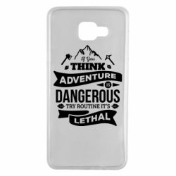 Чохол для Samsung A7 2016 If you think adventure is dangerous try routine it's lethal