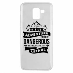 Чохол для Samsung J6 If you think adventure is dangerous try routine it's lethal