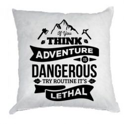 Подушка If you think adventure is dangerous try routine it's lethal