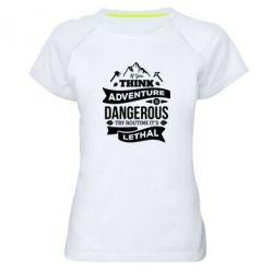 Жіноча спортивна футболка If you think adventure is dangerous try routine it's lethal