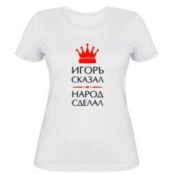 Женская футболка Игорь сказал - народ сделал - FatLine