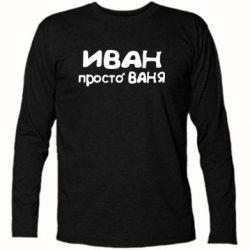 Футболка с длинным рукавом Иван просто Ваня - FatLine
