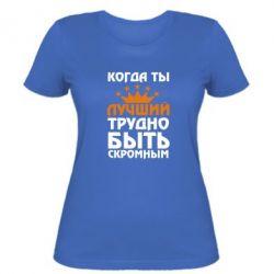 Женская футболка Когда ты лучший, трудно быть скромным - FatLine
