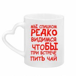Кружка з ручкою у вигляді серця Ми занадто рідко бачимося, щоб при зустрічі пити чай