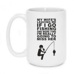 Кружка 420ml My wife leaving me if i go fishing - FatLine