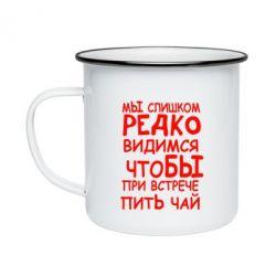 Кружка эмалированная Мы слишком редко видимся, что бы при встрече пить чай - FatLine