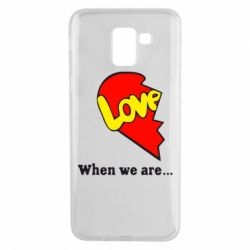Чехол для Samsung J6 Love Is...When we are
