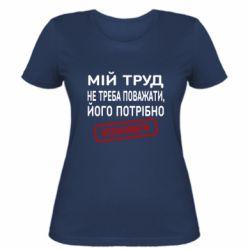 Женская футболка Мой труд не нужно уважать, его нужно оплачивать
