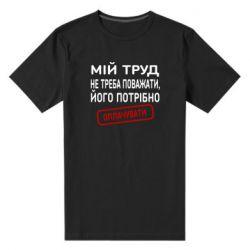 Мужская стрейчевая футболка Мой труд не нужно уважать, его нужно оплачивать