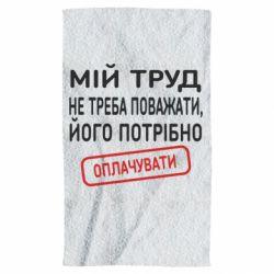 Полотенце Мой труд не нужно уважать, его нужно оплачивать