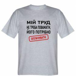 Мужская футболка Мой труд не нужно уважать, его нужно оплачивать