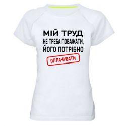 Женская спортивная футболка Мой труд не нужно уважать, его нужно оплачивать