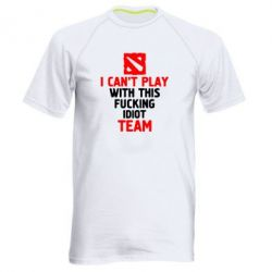 Мужская спортивная футболка I can't play with this fucking idiot team Dota - FatLine
