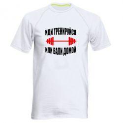 Мужская спортивная футболка Иди тренеруйся или вали домой! - FatLine