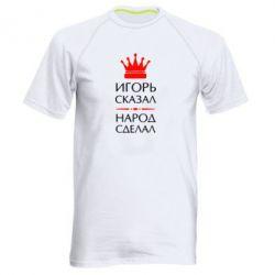 Мужская спортивная футболка Игорь сказал - народ сделал - FatLine
