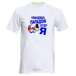 Мужская спортивная футболка Командовать парадом буду я!
