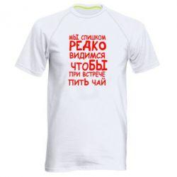 Мужская спортивная футболка Мы слишком редко видимся, что бы при встрече пить чай - FatLine