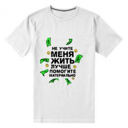 Мужская стрейчевая футболка Не учите меня жить, лучше помогите материально - FatLine