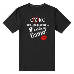 Мужская стрейчевая футболка Секс не предлагать, я люблю Ваню!
