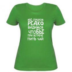 Женская футболка Мы слишком редко видимся, что бы при встрече пить чай - FatLine