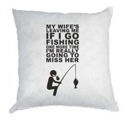 Подушка My wife leaving me if i go fishing - FatLine