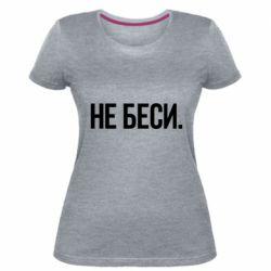 Жіноча стрейчева футболка Не біси