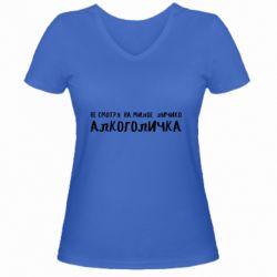Женская футболка с V-образным вырезом Не смотря на милое личико я алкоголичка