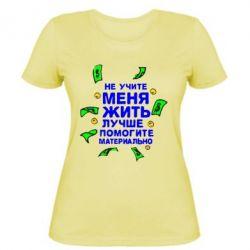 Женская футболка Не учите меня жить, лучше помогите материально - FatLine