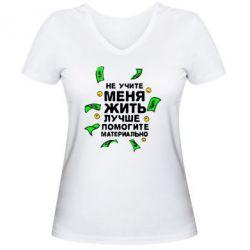 Женская футболка с V-образным вырезом Не учите меня жить, лучше помогите материально - FatLine