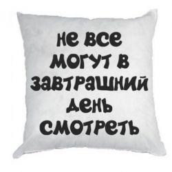Подушка Не всі можуть в завтрашній день дивитися