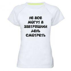 Жіноча спортивна футболка Не всі можуть в завтрашній день дивитися