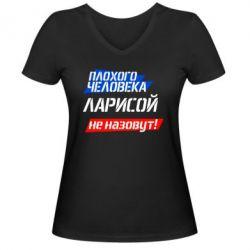 Женская футболка с V-образным вырезом Плохого человека Ларисой не назовут - FatLine