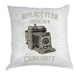 Подушка Replace fear of the unknown with curiosity
