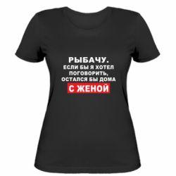Жіноча футболка Рибалю. Якби я хотів поговорити, був би дома з дружиною