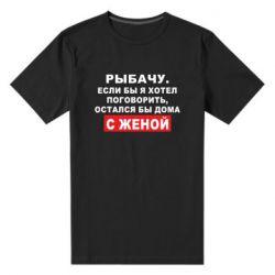 Чоловіча стрейчева футболка Рибалю. Якби я хотів поговорити, був би дома з дружиною
