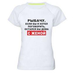 Жіноча спортивна футболка Рибалю. Якби я хотів поговорити, був би дома з дружиною
